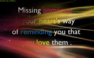 Missing someone is your heart's way of riminding you  that you love them